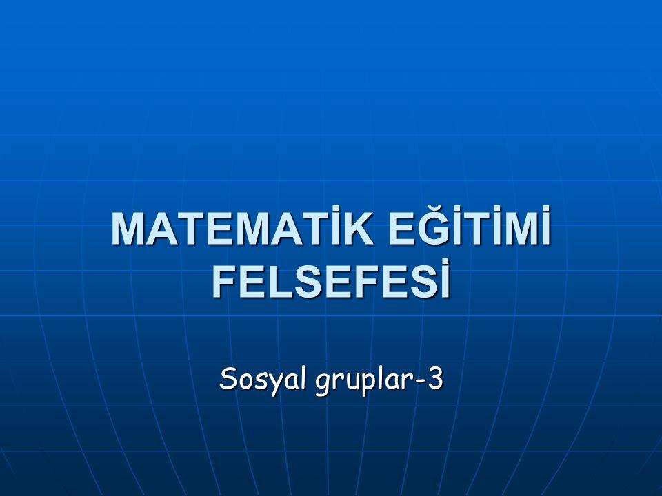 MATEMATİK EĞİTİMİ FELSEFESİ Sosyal gruplar-3