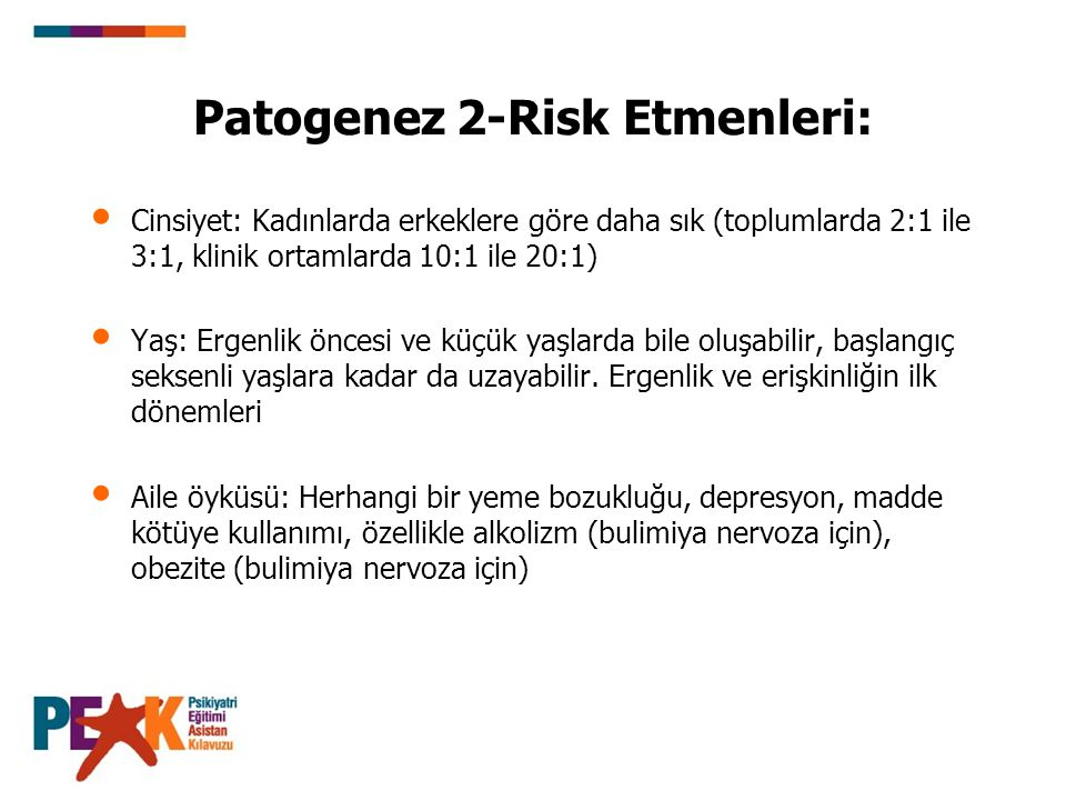 Patogenez 2-Risk Etmenleri: Premorbid deneyimler: Kötü ebeveyn bakımı (özellikle yakın olmama, yüksek beklentiler, ebeveyn uyumsuzluğu), cinsel istismar, ailede diyet yapılması, aile ve başkalarından yeme, biçim yada ağırlıkla ilişkili eleştirel yorumlar, ince olmak için çevresel ve mesleki baskı Premorbid özellikler: Düşük kendilik saygısı, mükemmeliyetçilik (anoreksiya nervoza için ve daha az oranda bulimiya nervoza için), anksiyete ve anksiyete bozuklukları, obezite (bulimiya nervoza), erken menarş (bulimiya nervoza)
