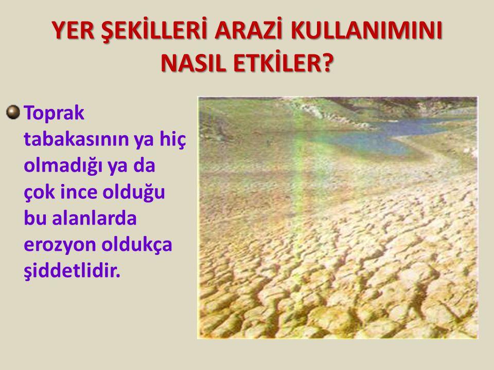 YER ŞEKİLLERİ ARAZİ KULLANIMINI NASIL ETKİLER? Toprak tabakasının ya hiç olmadığı ya da çok ince olduğu bu alanlarda erozyon oldukça şiddetlidir.