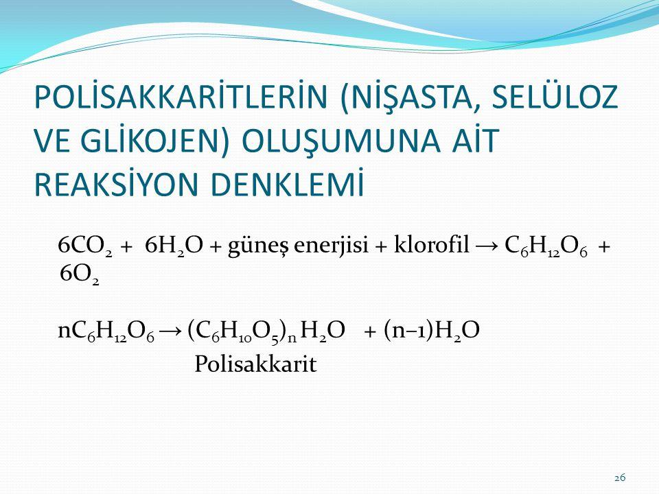 POLİSAKKARİTLERİN (NİŞASTA, SELÜLOZ VE GLİKOJEN) OLUŞUMUNA AİT REAKSİYON DENKLEMİ 6CO 2 + 6H 2 O + güneş enerjisi + klorofil → C 6 H 12 O 6 + 6O 2 nC 6 H 12 O 6 → (C 6 H 10 O 5 ) n H 2 O + (n–1)H 2 O Polisakkarit 26