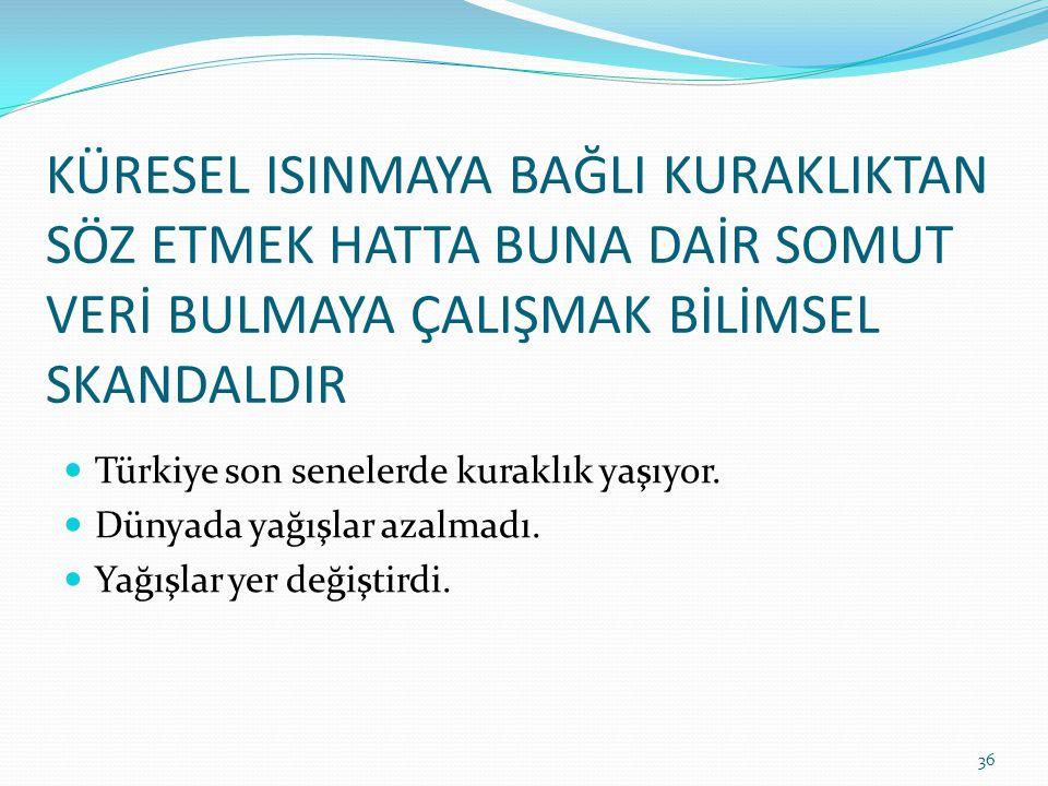 KÜRESEL ISINMAYA BAĞLI KURAKLIKTAN SÖZ ETMEK HATTA BUNA DAİR SOMUT VERİ BULMAYA ÇALIŞMAK BİLİMSEL SKANDALDIR Türkiye son senelerde kuraklık yaşıyor.