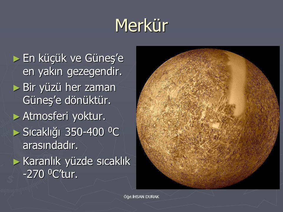 Öğrt.İHSAN DURAK Merkür ► En küçük ve Güneş'e en yakın gezegendir. ► Bir yüzü her zaman Güneş'e dönüktür. ► Atmosferi yoktur. ► Sıcaklığı 350-400 0 C
