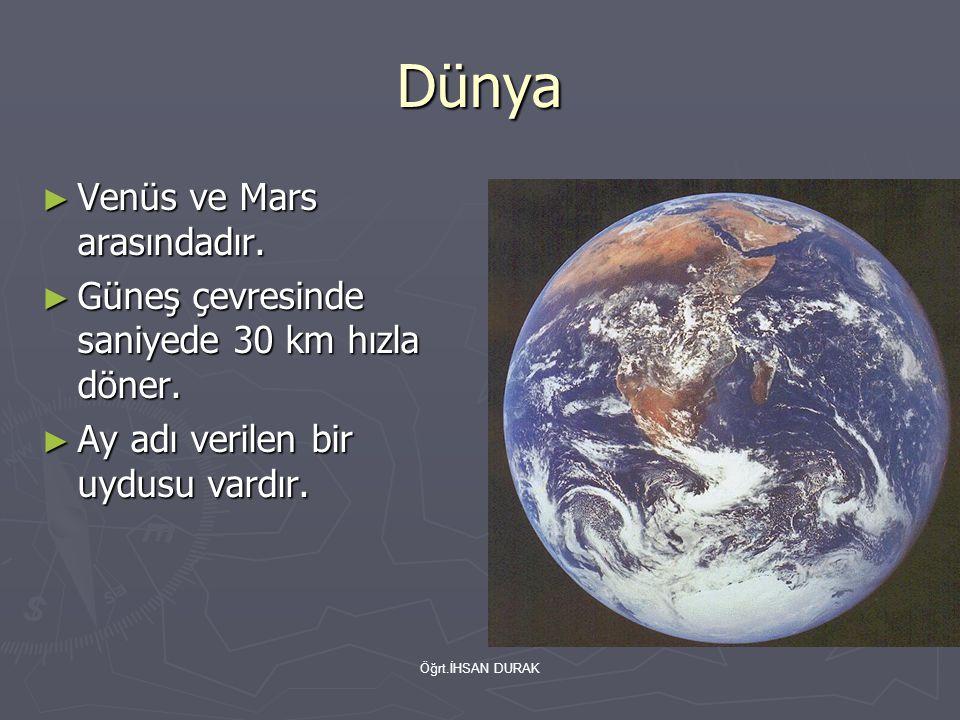 Öğrt.İHSAN DURAK Dünya ► Venüs ve Mars arasındadır. ► Güneş çevresinde saniyede 30 km hızla döner. ► Ay adı verilen bir uydusu vardır.