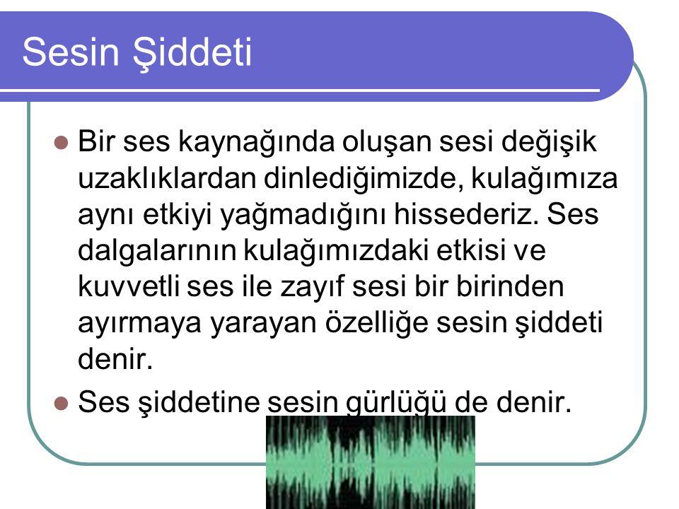 Sesin Şiddeti Bir ses kaynağında oluşan sesi değişik uzaklıklardan dinlediğimizde, kulağımıza aynı etkiyi yağmadığını hissederiz. Ses dalgalarının kul