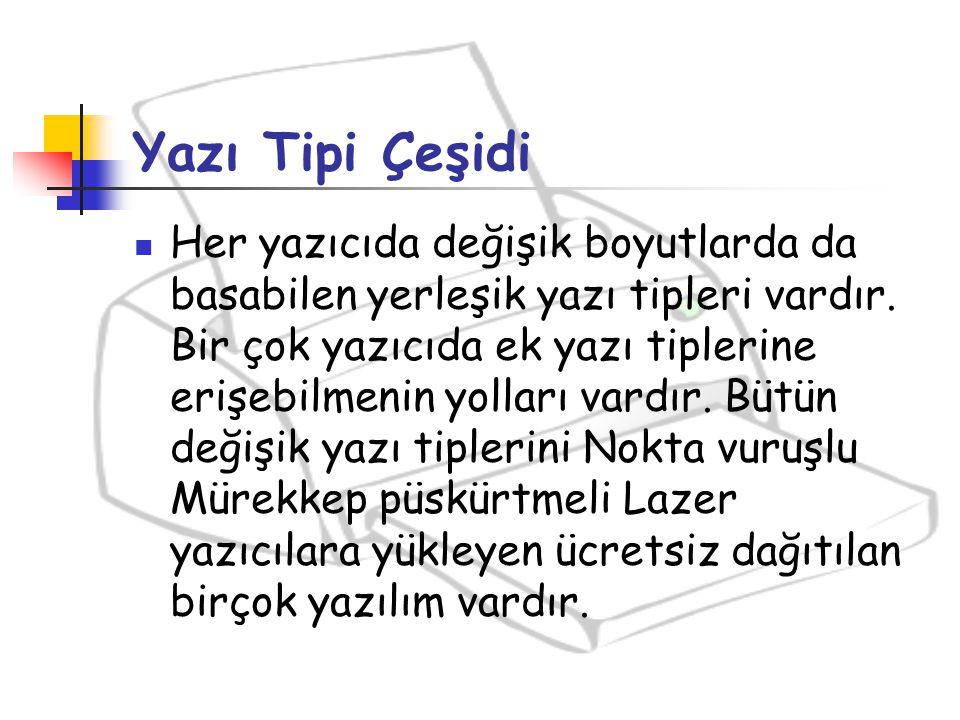 Yazı Tipi Çeşidi Her yazıcıda değişik boyutlarda da basabilen yerleşik yazı tipleri vardır. Bir çok yazıcıda ek yazı tiplerine erişebilmenin yolları v