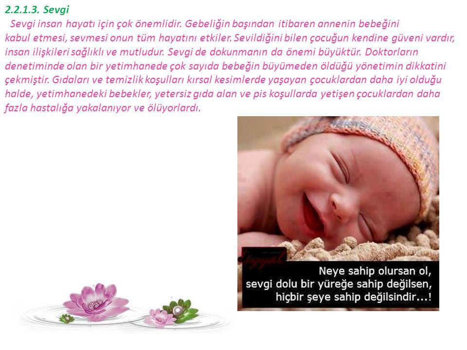 2.2.1.3. Sevgi Sevgi insan hayatı için çok önemlidir. Gebeliğin başından itibaren annenin bebeğini kabul etmesi, sevmesi onun tüm hayatını etkiler. Se