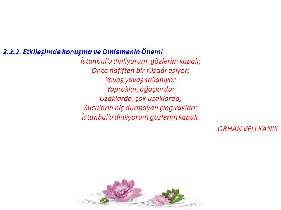 2.2.2. Etkileşimde Konuşma ve Dinlemenin Önemi İstanbul'u dinliyorum, gözlerim kapalı; Önce hafiften bir rüzgâr esiyor; Yavaş yavaş sallanıyor Yaprakl