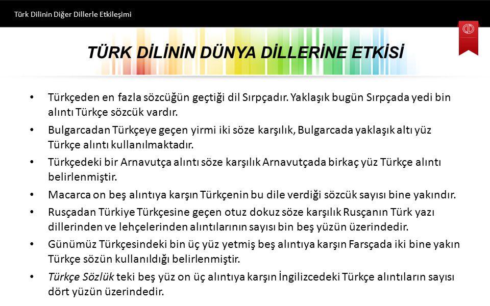 TÜRK DİLİNİN DÜNYA DİLLERİNE ETKİSİ Türkçeden en fazla sözcüğün geçtiği dil Sırpçadır. Yaklaşık bugün Sırpçada yedi bin alıntı Türkçe sözcük vardır. B