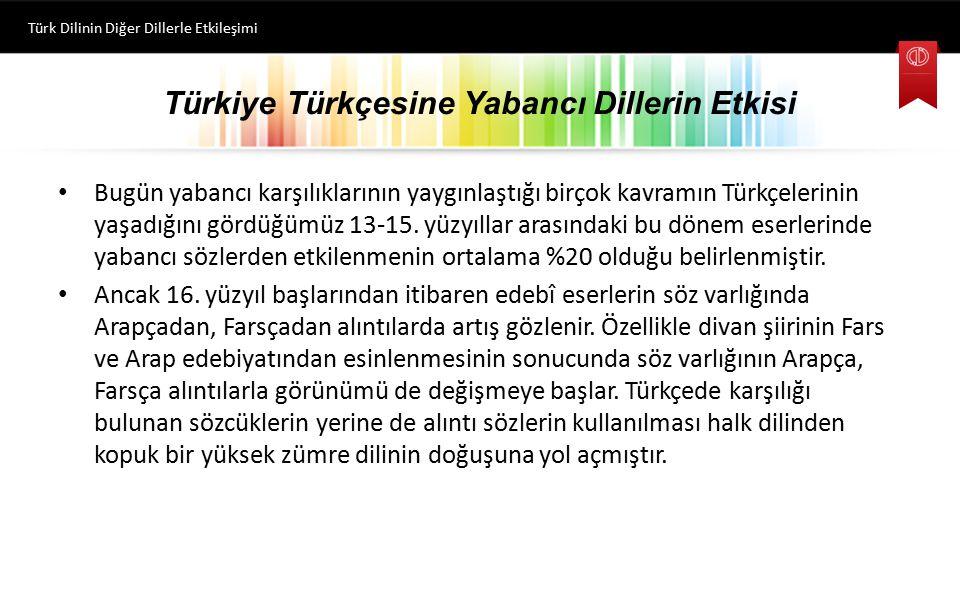 Türkiye Türkçesine Yabancı Dillerin Etkisi Bugün yabancı karşılıklarının yaygınlaştığı birçok kavramın Türkçelerinin yaşadığını gördüğümüz 13-15. yüz