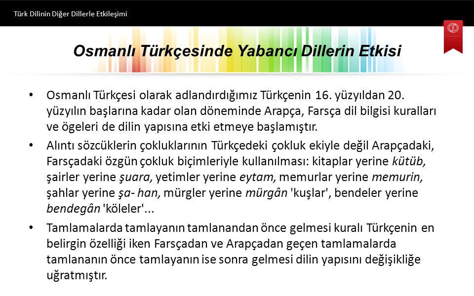 Osmanlı Türkçesinde Yabancı Dillerin Etkisi Osmanlı Türkçesi olarak adlandırdığımız Türkçenin 16. yüzyıldan 20. yüzyılın başlarına kadar olan dönemin