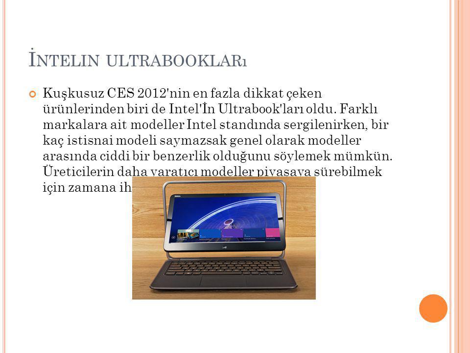 İ NTELIN ULTRABOOKLARı Kuşkusuz CES 2012'nin en fazla dikkat çeken ürünlerinden biri de Intel'İn Ultrabook'ları oldu. Farklı markalara ait modeller In