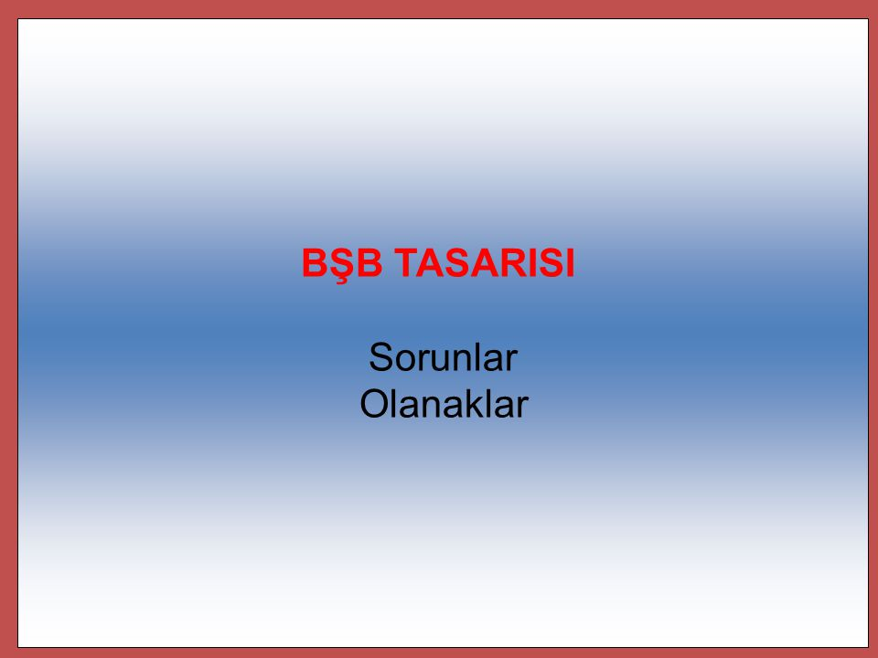 BŞB TASARISI Sorunlar Olanaklar