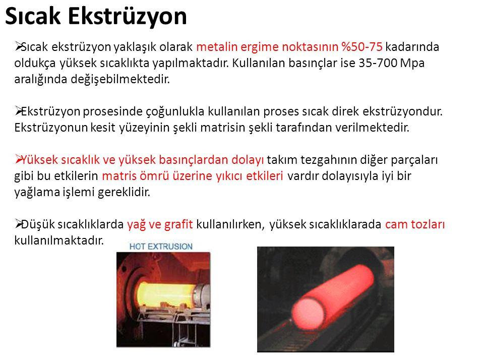 Sıcak Ekstrüzyon  Sıcak ekstrüzyon yaklaşık olarak metalin ergime noktasının %50-75 kadarında oldukça yüksek sıcaklıkta yapılmaktadır. Kullanılan bas
