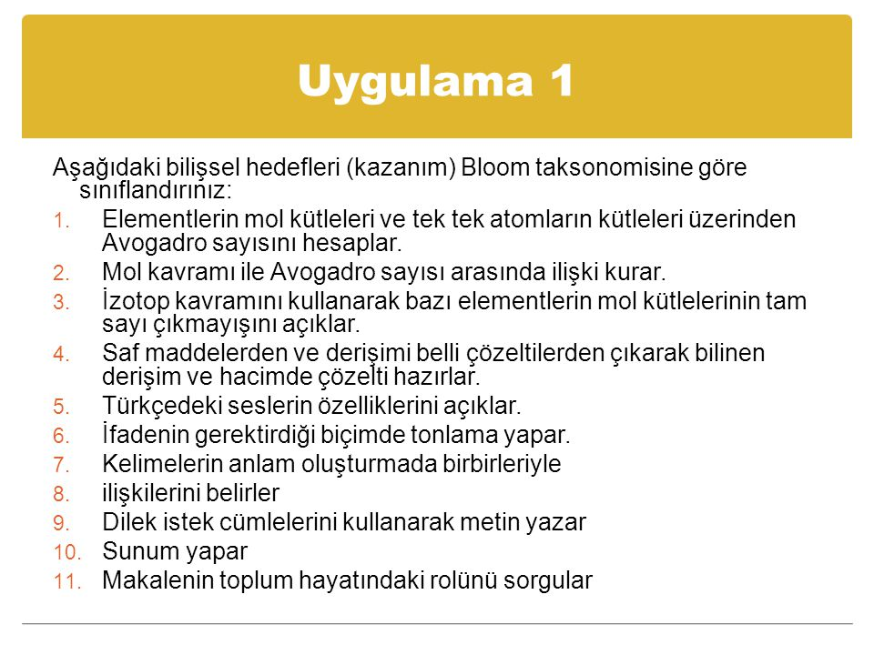 Uygulama 1 Aşağıdaki bilişsel hedefleri (kazanım) Bloom taksonomisine göre sınıflandırınız: 1. Elementlerin mol kütleleri ve tek tek atomların kütlele