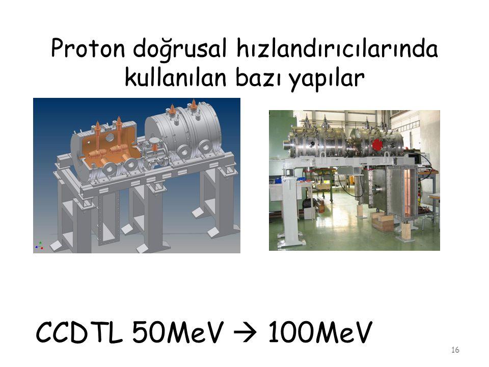 Proton doğrusal hızlandırıcılarında kullanılan bazı yapılar 16 CCDTL 50MeV  100MeV
