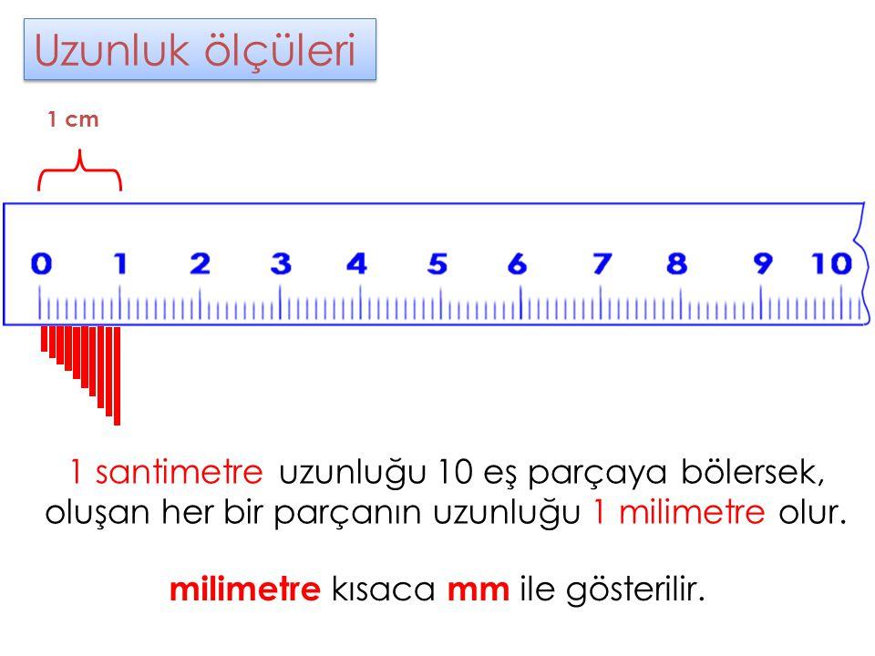 Uzunluk ölçüleri Uzunluk ölçüleri milimetre kısaca mm ile gösterilir. 1 cm 1 santimetre uzunluğu 10 eş parçaya bölersek, oluşan her bir parçanın uzunl