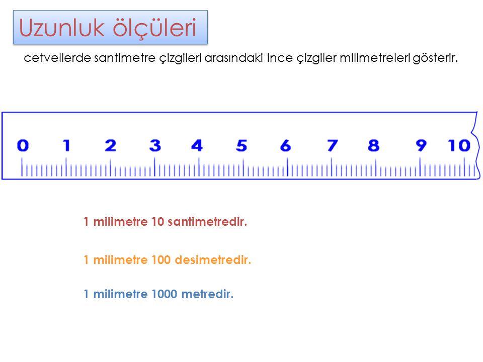 Uzunluk ölçüleri cetvellerde santimetre çizgileri arasındaki ince çizgiler milimetreleri gösterir. 1 milimetre 10 santimetredir. 1 milimetre 100 desim