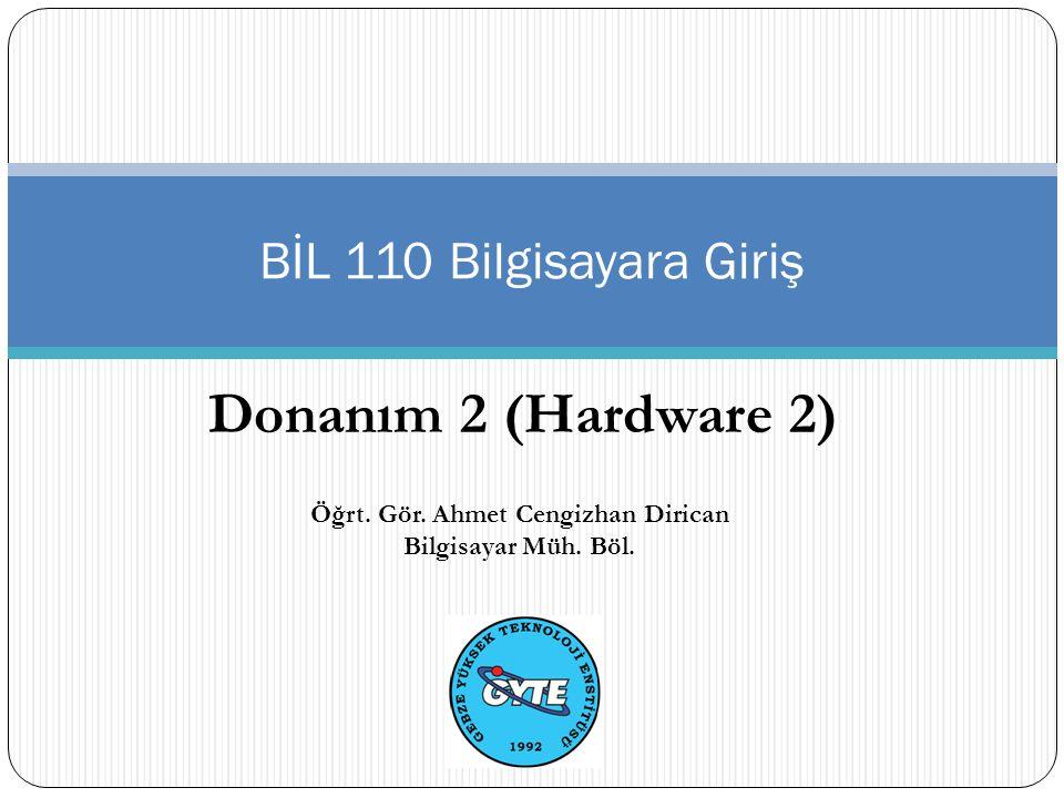 Donanım 2 (Hardware 2) BİL 110 Bilgisayara Giriş Öğrt. Gör. Ahmet Cengizhan Dirican Bilgisayar Müh. Böl.