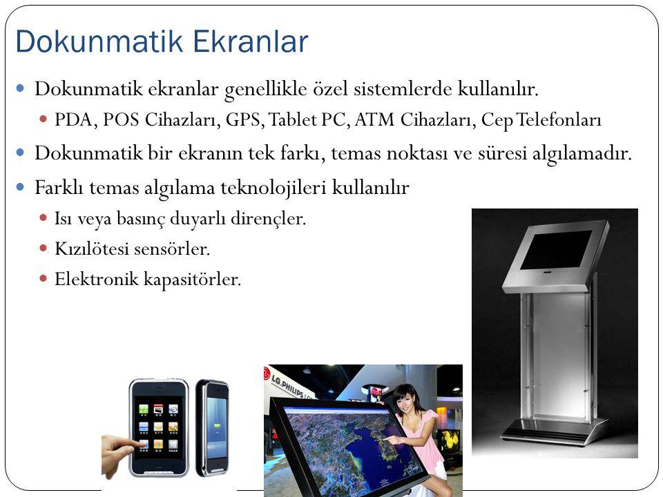 Dokunmatik ekranlar genellikle özel sistemlerde kullanılır. PDA, POS Cihazları, GPS, Tablet PC, ATM Cihazları, Cep Telefonları Dokunmatik bir ekranın