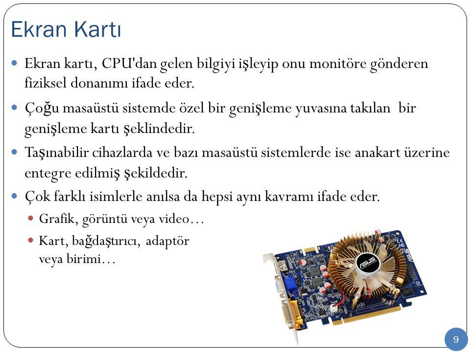 9 Ekran kartı, CPU'dan gelen bilgiyi i ş leyip onu monitöre gönderen fiziksel donanımı ifade eder. Ço ğ u masaüstü sistemde özel bir geni ş leme yuvas
