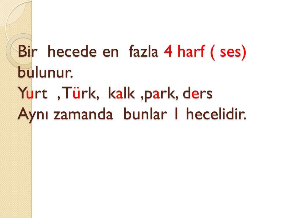 Bir hecede en fazla 4 harf ( ses) bulunur. Yurt, Türk, kalk,park, ders Aynı zamanda bunlar 1 hecelidir.