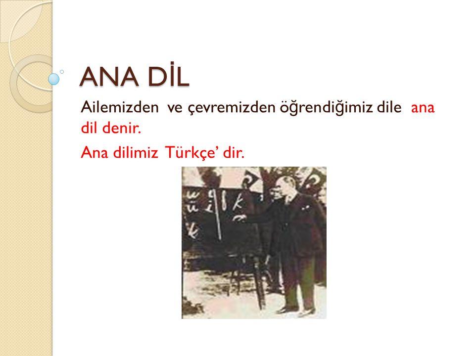 ANA D İ L Ailemizden ve çevremizden ö ğ rendi ğ imiz dile ana dil denir. Ana dilimiz Türkçe' dir.
