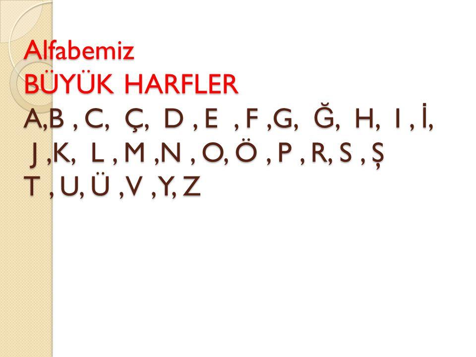 Alfabemiz BÜYÜK HARFLER A,B, C, Ç, D, E, F,G, Ğ, H, I, İ, J,K, L, M,N, O, Ö, P, R, S, Ş T, U, Ü, V, Y, Z