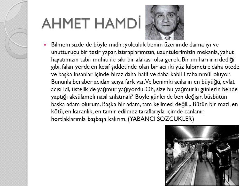 AHMET HAMD İ Bilmem sizde de böyle midir; yolculuk benim üzerimde daima iyi ve unutturucu bir tesir yapar.