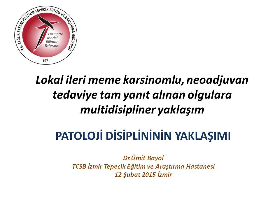 Lokal ileri meme karsinomlu, neoadjuvan tedaviye tam yanıt alınan olgulara multidisipliner yaklaşım PATOLOJİ DİSİPLİNİNİN YAKLAŞIMI Dr.Ümit Bayol TCSB İzmir Tepecik Eğitim ve Araştırma Hastanesi 12 Şubat 2015 İzmir