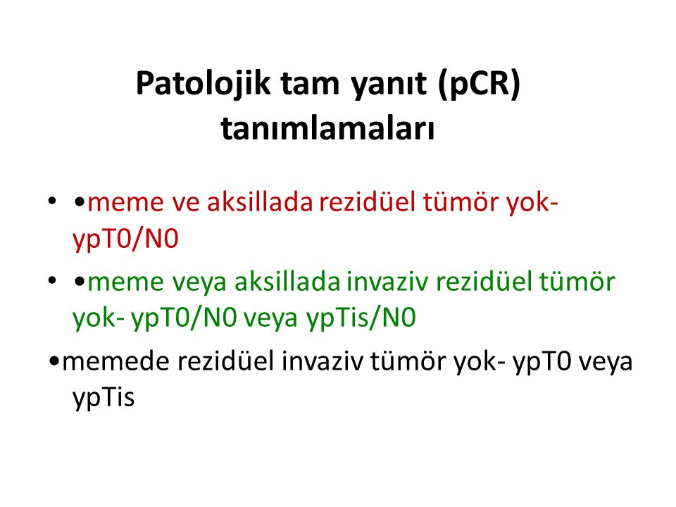 Patolojik tam yanıt (pCR) Cerrahi materyal (MRM,KC+AD,vb) de Meme parankiminde tümör yok pT0 Bölgesel lenf bezlerinde tümör yok pN0 Meme parankiminde mikroskopik rezidüel insitu komponent pT0/is Bölgesel lenf nodlarında mikroskopik tümör varlığı pN1/mi patolojik tam yanıt kapsamında yer almalı mıdır?