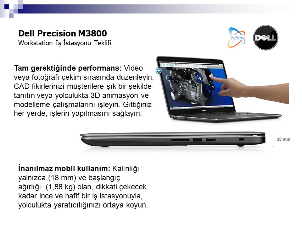 Dell Precision M3800 Workstation İş İstasyonu Teklifi İnanılmaz mobil kullanım: Kalınlığı yalnızca (18 mm) ve başlangıç ağırlığı (1,88 kg) olan, dikka