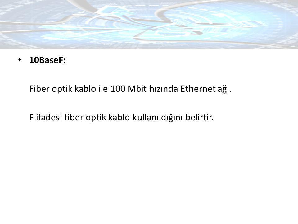 10BaseF: Fiber optik kablo ile 100 Mbit hızında Ethernet ağı. F ifadesi fiber optik kablo kullanıldığını belirtir.