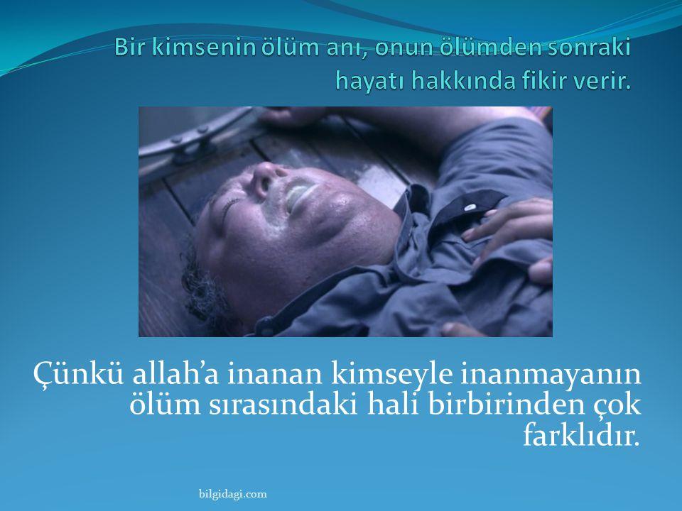 Çünkü allah'a inanan kimseyle inanmayanın ölüm sırasındaki hali birbirinden çok farklıdır. bilgidagi.com