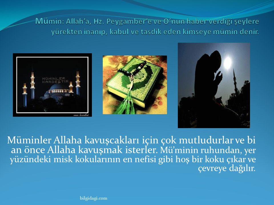 Müminler Allaha kavuşcakları için çok mutludurlar ve bi an önce Allaha kavuşmak isterler. Mü'minin ruhundan, yer yüzündeki misk kokularının en nefisi
