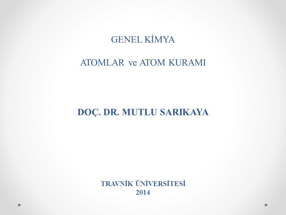 GENEL KİMYA ATOMLAR ve ATOM KURAMI DOÇ. DR. MUTLU SARIKAYA TRAVNİK ÜNİVERSİTESİ 2014