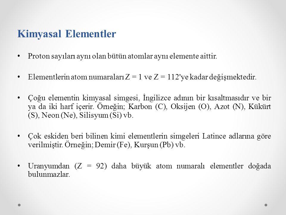 Kimyasal Elementler Proton sayıları aynı olan bütün atomlar aynı elemente aittir. Elementlerin atom numaraları Z = 1 ve Z = 112'ye kadar değişmektedir