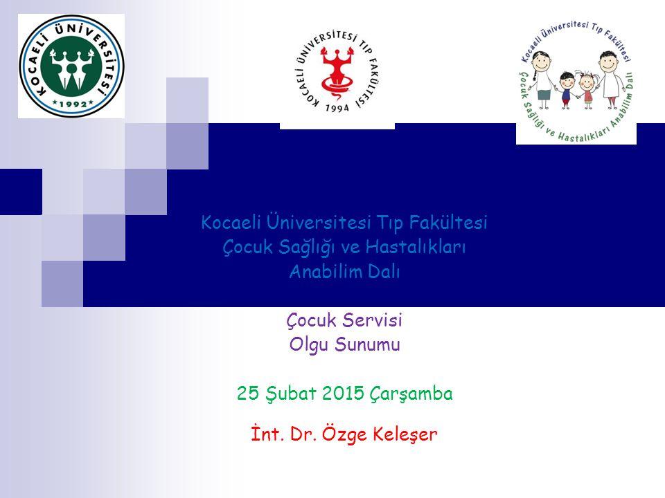 Kocaeli Üniversitesi Tıp Fakültesi Çocuk Sağlığı ve Hastalıkları Anabilim Dalı Çocuk Servisi Olgu Sunumu 25 Şubat 2015 Çarşamba İnt.