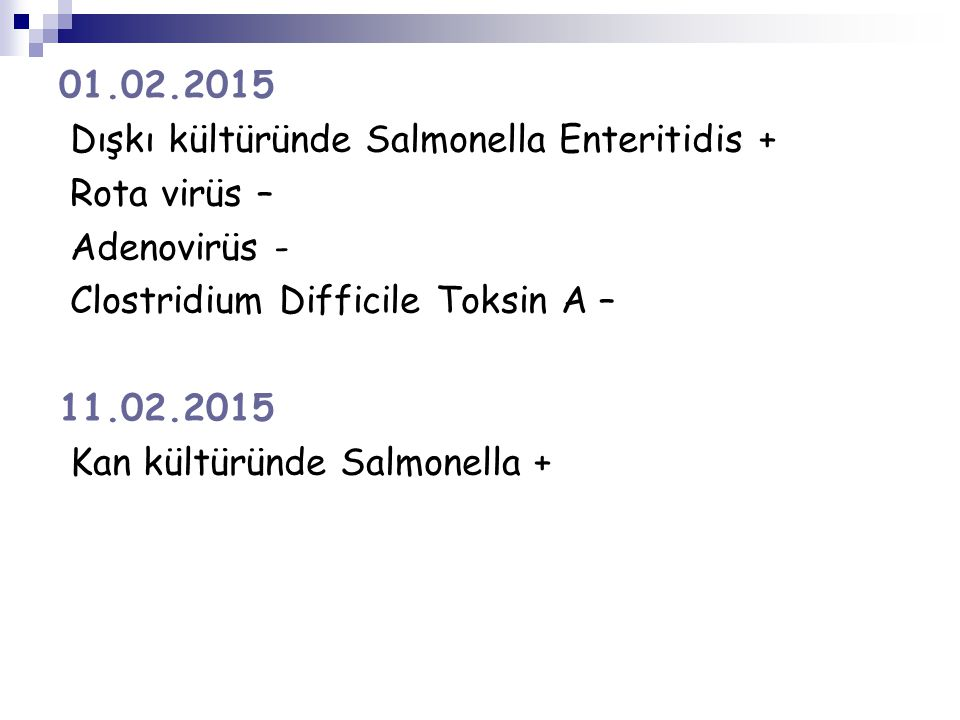 01.02.2015 Dışkı kültüründe Salmonella Enteritidis + Rota virüs – Adenovirüs - Clostridium Difficile Toksin A – 11.02.2015 Kan kültüründe Salmonella +