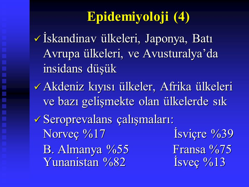 Epidemiyoloji (4) Epidemiyoloji (4) İskandinav ülkeleri, Japonya, Batı Avrupa ülkeleri, ve Avusturalya'da insidans düşük İskandinav ülkeleri, Japonya, Batı Avrupa ülkeleri, ve Avusturalya'da insidans düşük Akdeniz kıyısı ülkeler, Afrika ülkeleri ve bazı gelişmekte olan ülkelerde sık Akdeniz kıyısı ülkeler, Afrika ülkeleri ve bazı gelişmekte olan ülkelerde sık Seroprevalans çalışmaları: Seroprevalans çalışmaları: Norveç %17 İsviçre %39 Norveç %17 İsviçre %39 B.