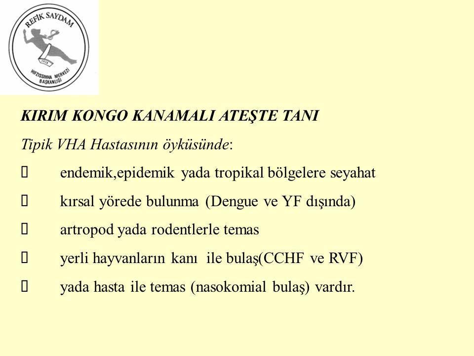 KIRIM KONGO KANAMALI ATEŞTE TANI Tipik VHA Hastasının öyküsünde:  endemik,epidemik yada tropikal bölgelere seyahat  kırsal yörede bulunma (Dengue ve YF dışında)  artropod yada rodentlerle temas  yerli hayvanların kanı ile bulaş(CCHF ve RVF)  yada hasta ile temas (nasokomial bulaş) vardır.