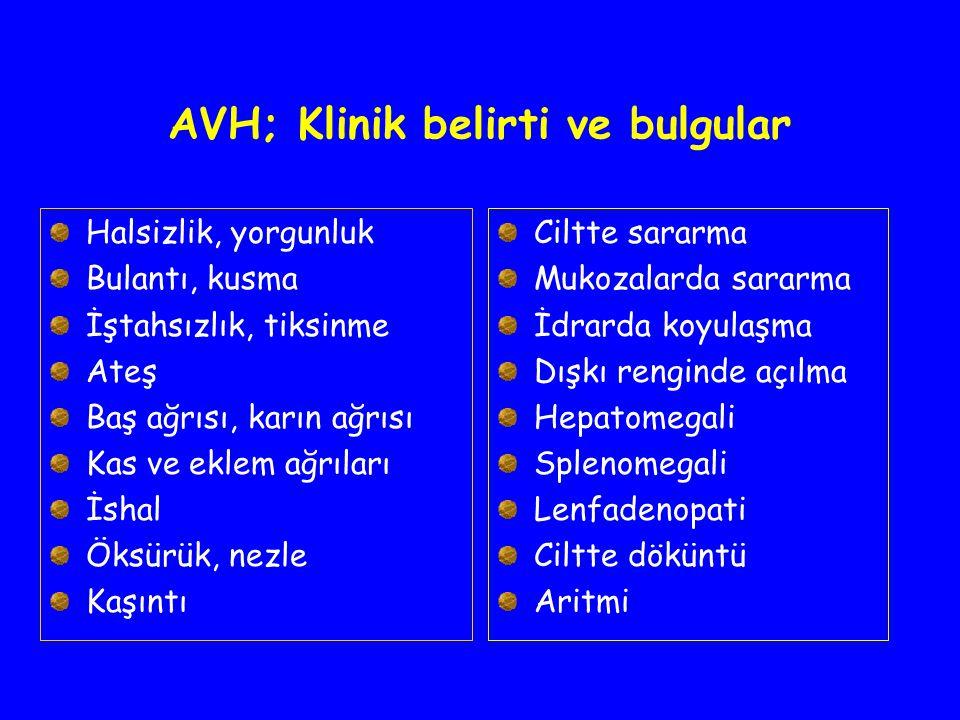 AVH; Klinik belirti ve bulgular Halsizlik, yorgunluk Bulantı, kusma İştahsızlık, tiksinme Ateş Baş ağrısı, karın ağrısı Kas ve eklem ağrıları İshal Ök