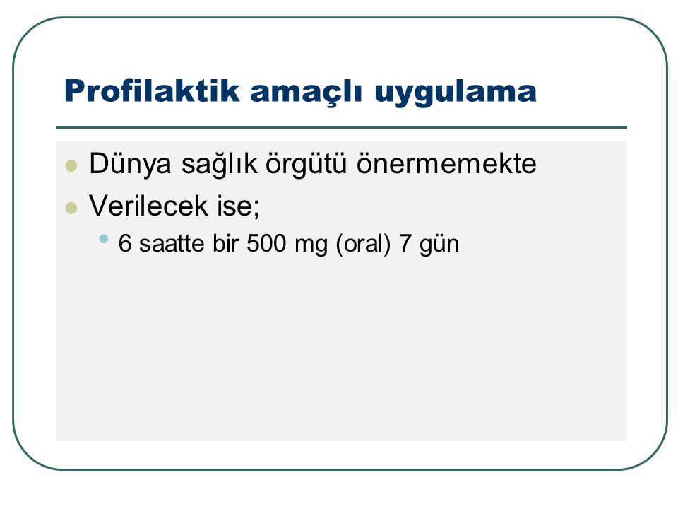 Profilaktik amaçlı uygulama Dünya sağlık örgütü önermemekte Verilecek ise; 6 saatte bir 500 mg (oral) 7 gün