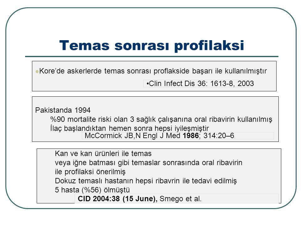 Temas sonrası profilaksi Kore'de askerlerde temas sonrası proflakside başarı ile kullanılmıştır Clin Infect Dis 36: 1613-8, 2003 Pakistanda 1994 %90 mortalite riski olan 3 sağlık çalışanına oral ribavirin kullanılmış İlaç başlandıktan hemen sonra hepsi iyileşmiştir McCormick JB,N Engl J Med 1986; 314:20–6.