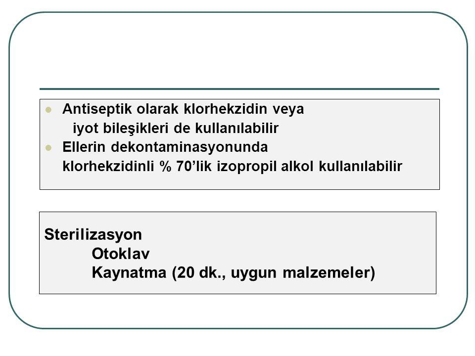 Antiseptik olarak klorhekzidin veya iyot bileşikleri de kullanılabilir Ellerin dekontaminasyonunda klorhekzidinli % 70'lik izopropil alkol kullanılabilir Sterilizasyon Otoklav Kaynatma (20 dk., uygun malzemeler)