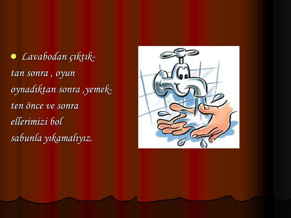 Lavabodan çıktık- Lavabodan çıktık- tan sonra, oyun oynadıktan sonra,yemek- ten önce ve sonra ellerimizi bol sabunla yıkamalıyız.