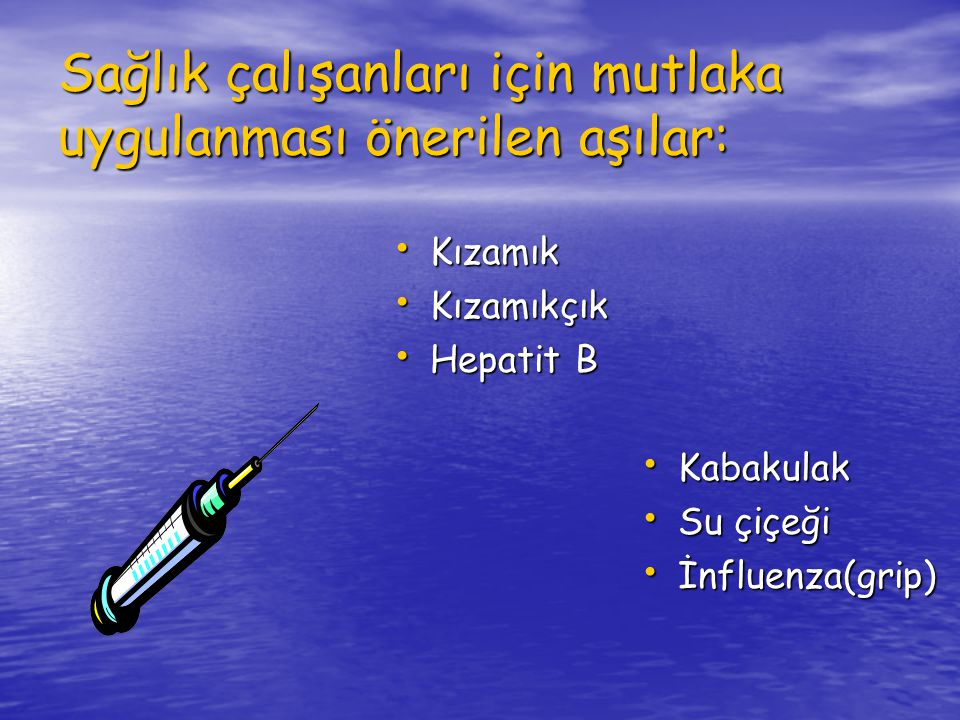 Sağlık çalışanları için mutlaka uygulanması önerilen aşılar: Kızamık Kızamık Kızamıkçık Kızamıkçık Hepatit B Hepatit B Kabakulak Kabakulak Su çiçeği Su çiçeği İnfluenza(grip) İnfluenza(grip)