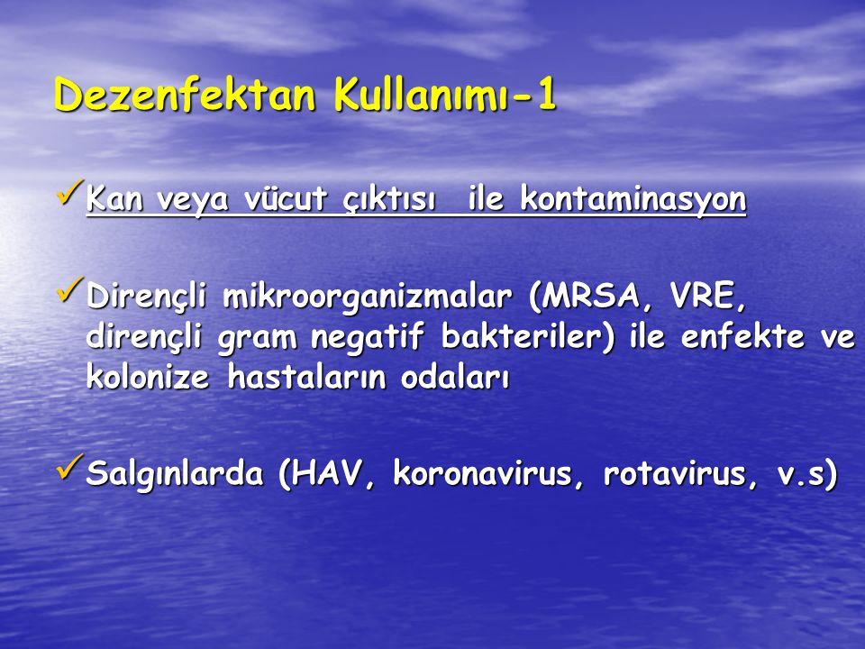 Dezenfektan Kullanımı-1 Kan veya vücut çıktısı ile kontaminasyon Kan veya vücut çıktısı ile kontaminasyon Dirençli mikroorganizmalar (MRSA, VRE, dirençli gram negatif bakteriler) ile enfekte ve kolonize hastaların odaları Dirençli mikroorganizmalar (MRSA, VRE, dirençli gram negatif bakteriler) ile enfekte ve kolonize hastaların odaları Salgınlarda (HAV, koronavirus, rotavirus, v.s) Salgınlarda (HAV, koronavirus, rotavirus, v.s)