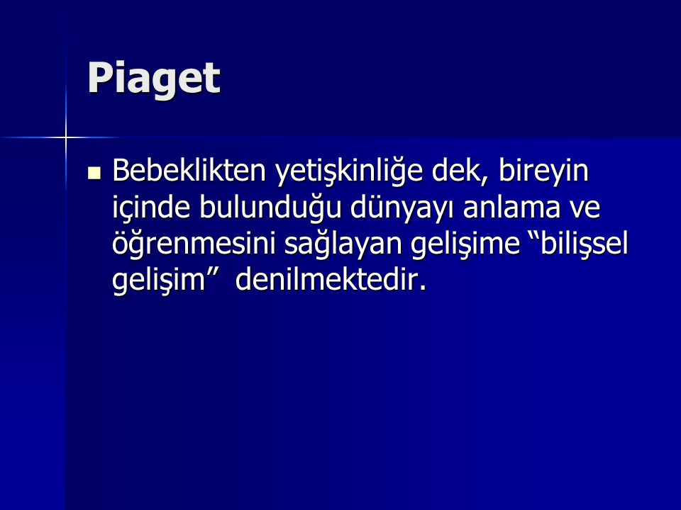 Piaget: Gelişimsel teori a) Duyu-Motor (Sensori-Motor Stage) b) İşlem Öncesi (Pre-Operational Stage) c) Somut işlemsel (Concrete Operational Thinking) d) Soyut işlemsel (Formal Operational Thinking)