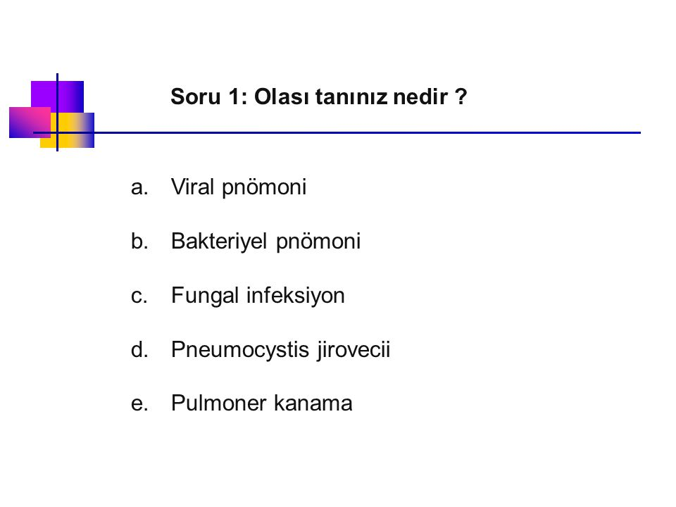 Viral pnömoni Bakteriyel pnömoni Fungal infeksiyon Pulmoner kanama Pneumocystis jirovecii Viral seroloji negatif Balgamda üreme yok Perifer/port kan kültürü üreme yok Hemoglobin düzeyi normal Geniş spektrumlu Ab ve antifungal tedavi