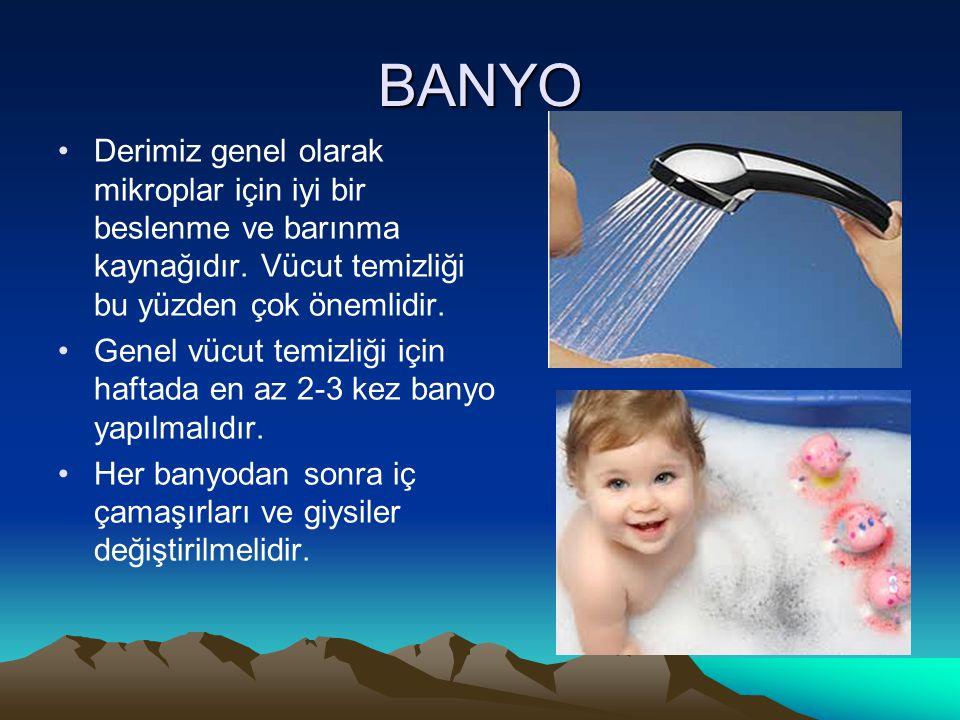 BANYO Derimiz genel olarak mikroplar için iyi bir beslenme ve barınma kaynağıdır. Vücut temizliği bu yüzden çok önemlidir. Genel vücut temizliği için
